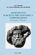 Л. Колесникова - Архитектура и искусство Херсонеса Таврического V в. до н.э.– IV в. н.э.