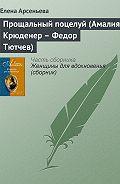 Елена Арсеньева -Прощальный поцелуй (Амалия Крюденер – Федор Тютчев)