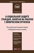 А. А. Кирилловых -Комментарий к Федеральному закону от 7 ноября 2000 г. №136-ФЗ «О социальной защите граждан, занятых на работах с химическим оружием» (постатейный)