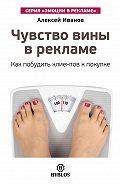 Алексей Н. Иванов - Чувство вины в рекламе. Как побудить клиентов к покупке