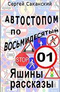 Сергей Саканский - Автостопом по восьмидесятым. Яшины рассказы 01