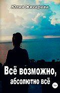 Юлия Жихарева -Все возможно, абсолютно все…