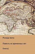 Ричард Евгеньевич Артус -Повесть не временных лет. Книга 1