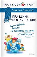 Татьяна Викторовна Слотина -Праздник послушания! Как управлять детьми, не становясь при этом монстром