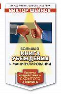 Виктор Шейнов -Большая книга убеждения и манипулирования. Приемы воздействия – скрытого и явного
