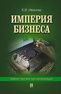 Екатерина Викторовна Иванова - Империя бизнеса: бизнес-тренинг для начинающих