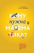 Андрей Райгородский -Кому нужна математика? Понятная книга о том, как устроен цифровой мир
