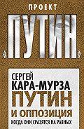 Сергей Кара-Мурза -Путин и оппозиция. Когда они сразятся на равных