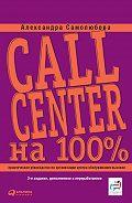 Александра Самолюбова - Call Center на 100%: Практическое руководство по организации Центра обслуживания вызовов
