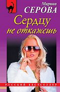 Марина Сергеевна Серова -Сердцу не откажешь