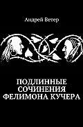 Андрей Ветер -Подлинные сочинения Фелимона Кучера