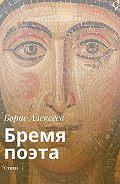 Борис Алексеев -Бремя поэта. Стихи