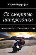 Сергей Изуграфов -Сосмертью наперегонки. Детективная серия «Смерть наКикладах»