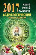 Татьяна Борщ - Самый полный календарь на 2017 год. Астрологический + лунный посевной