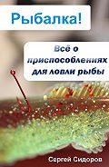 Сергей Александрович Сидоров - Всё о приспособлениях для ловли рыбы
