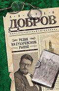 Андрей Добров -Резня на Сухаревском рынке