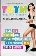 Дмитрий Федорищев - TGym – яркий путь к совершенству: все, что нужно для создания здорового и красивого тела своей мечты