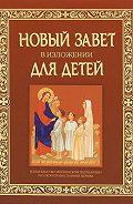 Коллектив Авторов - Новый Завет в изложении для детей