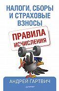 Андрей Гартвич - Налоги, сборы и страховые взносы. Правила исчисления