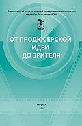 Коллектив авторов -От продюсерской идеи до зрителя (сборник)