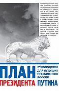 Глеб Павловский -План президента Путина. Руководство для будущих президентов России
