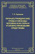 Татьяна Нуркаева -Личные (гражданские) права и свободы человека и их охрана уголовно-правовыми средствами