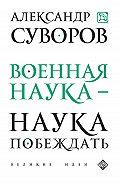 Э. Сирота, Александр Васильевич Суворов - Военная наука – наука побеждать (сборник)