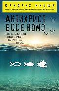 Фридрих  Ницше - Антихрист. Ecce Homo (сборник)
