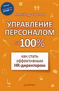 Александр Александрович Крымов - Управление персоналом на 100%: как стать эффективным HR-директором
