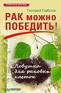 ГеннадийГарбузов -Рак можно победить! Ловушка для раковых клеток