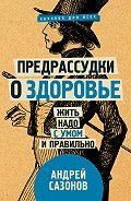 Андрей Сазонов -Предрассудки о здоровье. Жить надо с умом и правильно