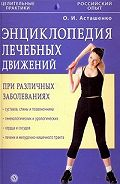 Олег Асташенко - Энциклопедия лечебных движений при различных заболеваниях