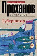 Александр Проханов - Губернатор