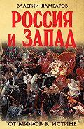 Валерий Шамбаров - Россия и Запад. От мифов к истине