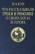 Николай Кун -Что рассказывали греки и римляне о своих богах и героях
