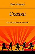 Катя Иванова -Сказки. Сказки для внучки Лерочки