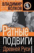 Владимир Волков - Ратные подвиги Древней Руси