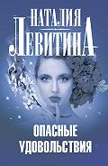 Наталия Левитина - Опасные удовольствия