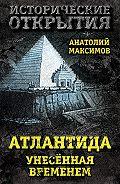Анатолий Борисович Максимов -Атлантида, унесенная временем