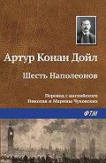 Артур Конан Дойл - Шесть Наполеонов