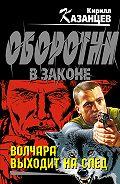 Кирилл Казанцев - Волчара выходит на след