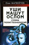 Олег Анатольевич Матвейчев -Уши машут ослом. Сумма политтехнологий