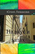 Юлия Левакова - На вкус и запах