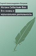 Сергей Александрович Базунов -Иоганн Себастьян Бах. Его жизнь и музыкальная деятельность
