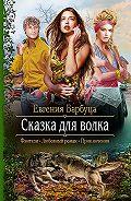 Евгения Барбуца -Сказка для волка