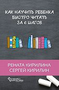 Рената Кирилина -Как научить ребенка быстро читать. За6шагов
