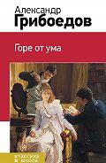 Александр Сергеевич Грибоедов -Горе от ума