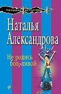Наталья Александрова -Не родись болтливой
