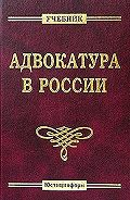 Коллектив Авторов -Адвокатура в России. Учебник для вузов