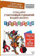 Светлана Шишкова -Создайте счастливый сценарий вашей жизни. Театротерапия. Тесты и упражнения для детей и взрослых